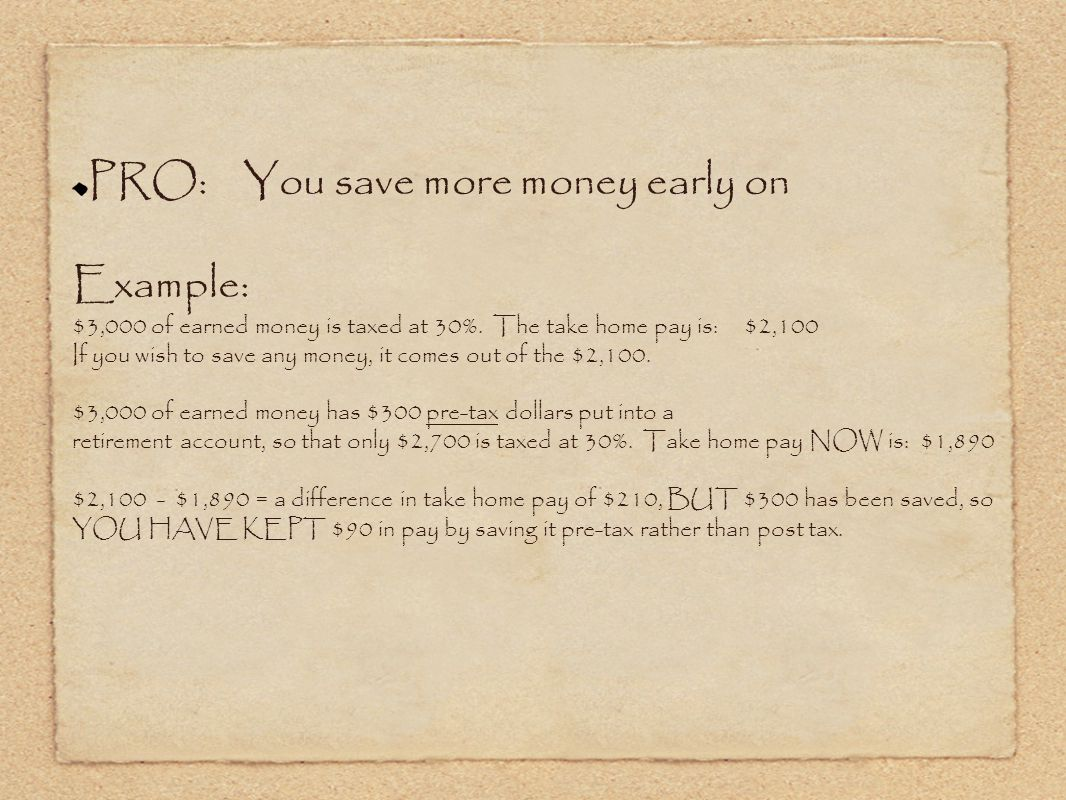 PRO: You save more money early on Example: $3,000 of earned money is taxed at 30%.