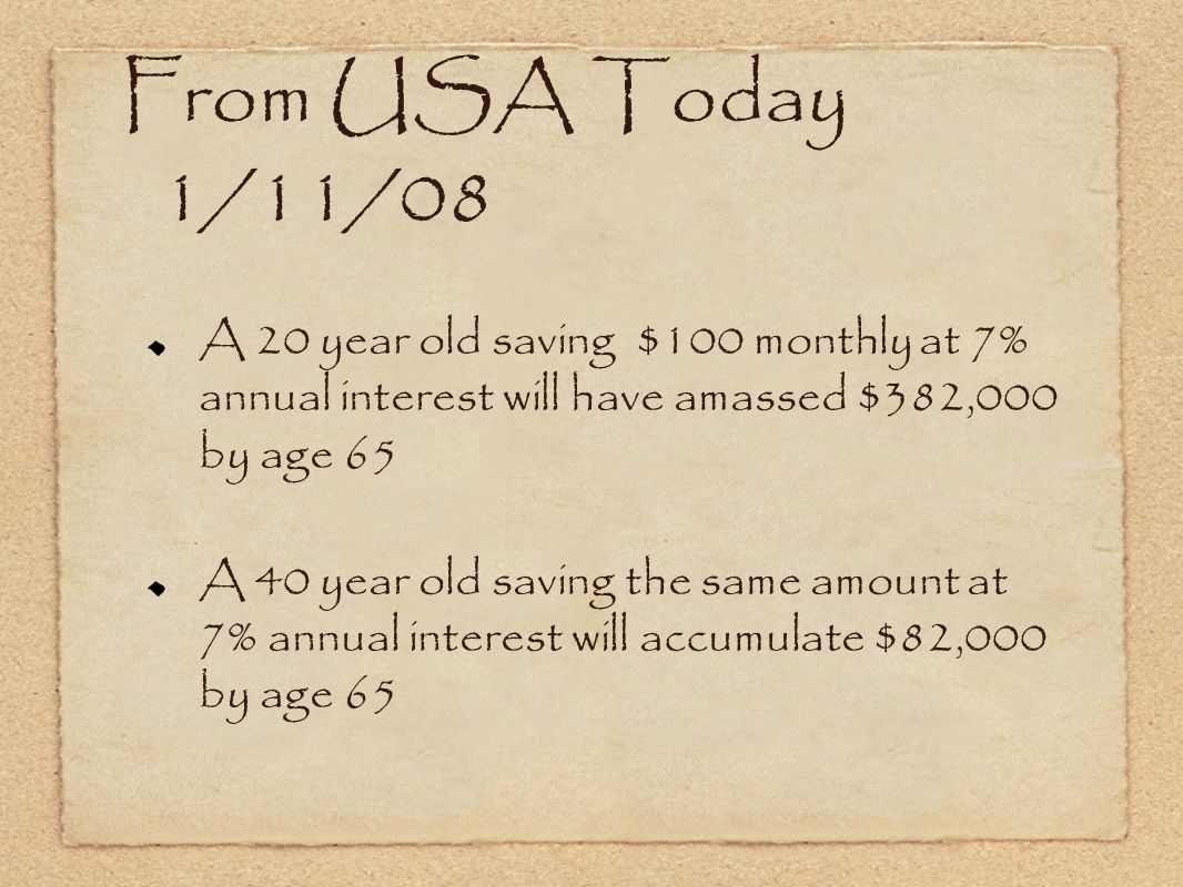 From USA Today 1/11/08 A 20 year old saving $100 monthly at 7% annual interest will have amassed $382,000 by age 65 A 40 year old saving the same amount at 7% annual interest will accumulate $82,000 by age 65