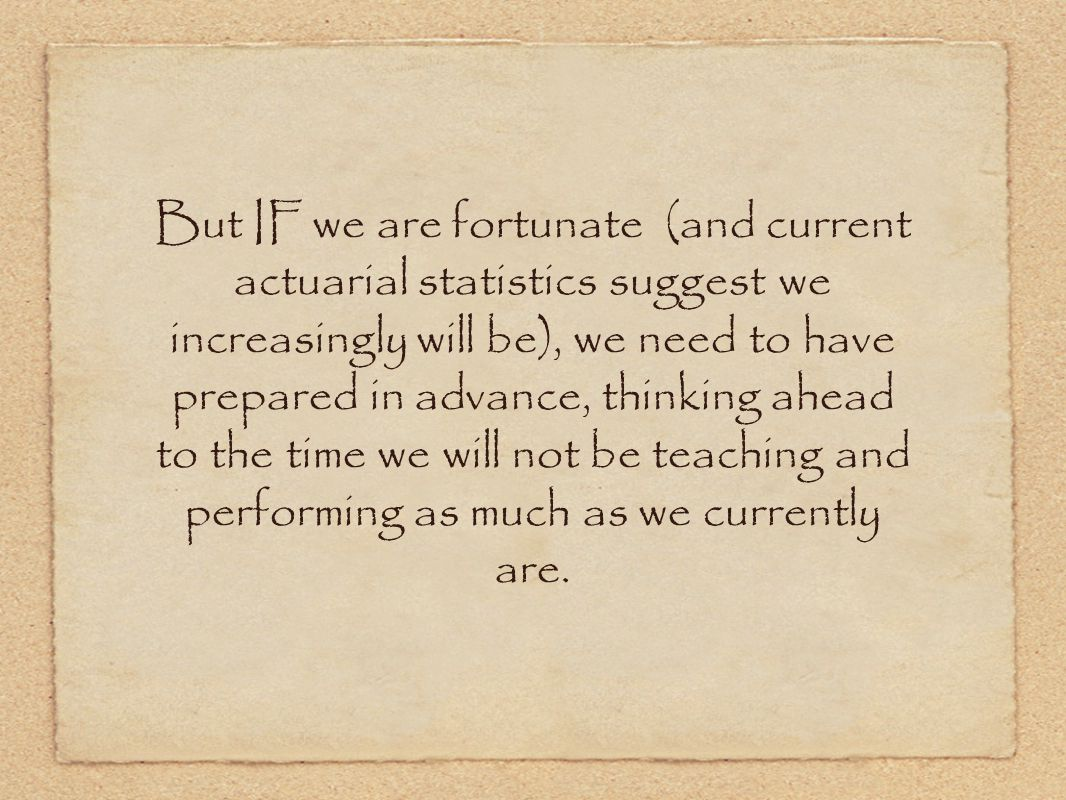 But IF we are fortunate (and current actuarial statistics suggest we increasingly will be), we need to have prepared in advance, thinking ahead to the time we will not be teaching and performing as much as we currently are.