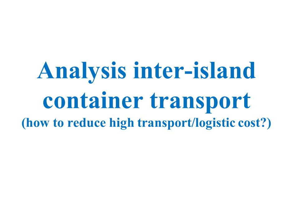 Analysis inter-island container transport (how to reduce high transport/logistic cost )