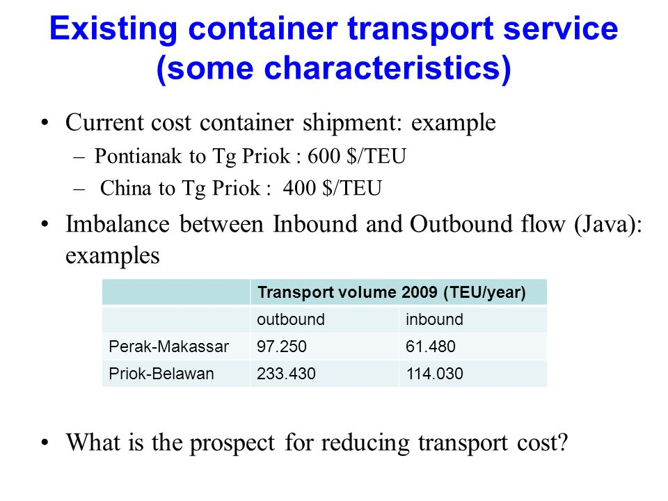 Existing container transport service (some characteristics) Current cost container shipment: example –Pontianak to Tg Priok : 600 $/TEU – China to Tg Priok : 400 $/TEU Imbalance between Inbound and Outbound flow (Java): examples What is the prospect for reducing transport cost.