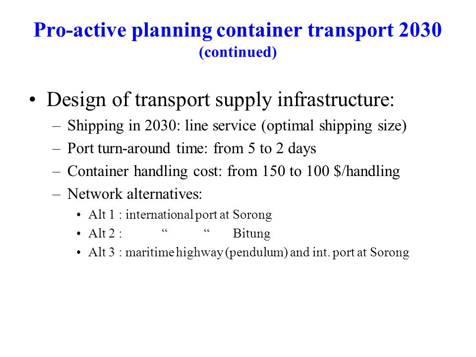 Pro-active planning container transport 2030 (continued) Design of transport supply infrastructure: –Shipping in 2030: line service (optimal shipping size) –Port turn-around time: from 5 to 2 days –Container handling cost: from 150 to 100 $/handling –Network alternatives: Alt 1 : international port at Sorong Alt 2 : Bitung Alt 3 : maritime highway (pendulum) and int.