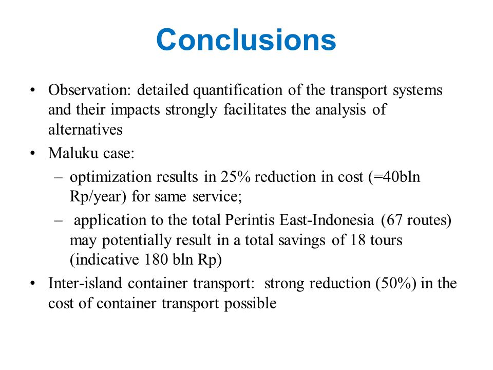 Conclusions Observation: detailed quantification of the transport systems and their impacts strongly facilitates the analysis of alternatives Maluku case: –optimization results in 25% reduction in cost (=40bln Rp/year) for same service; – application to the total Perintis East-Indonesia (67 routes) may potentially result in a total savings of 18 tours (indicative 180 bln Rp) Inter-island container transport: strong reduction (50%) in the cost of container transport possible