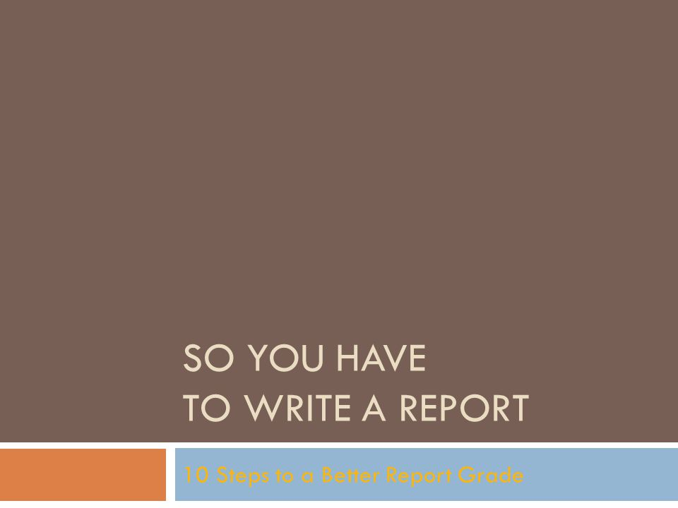 SO YOU HAVE TO WRITE A REPORT 10 Steps to a Better Report Grade