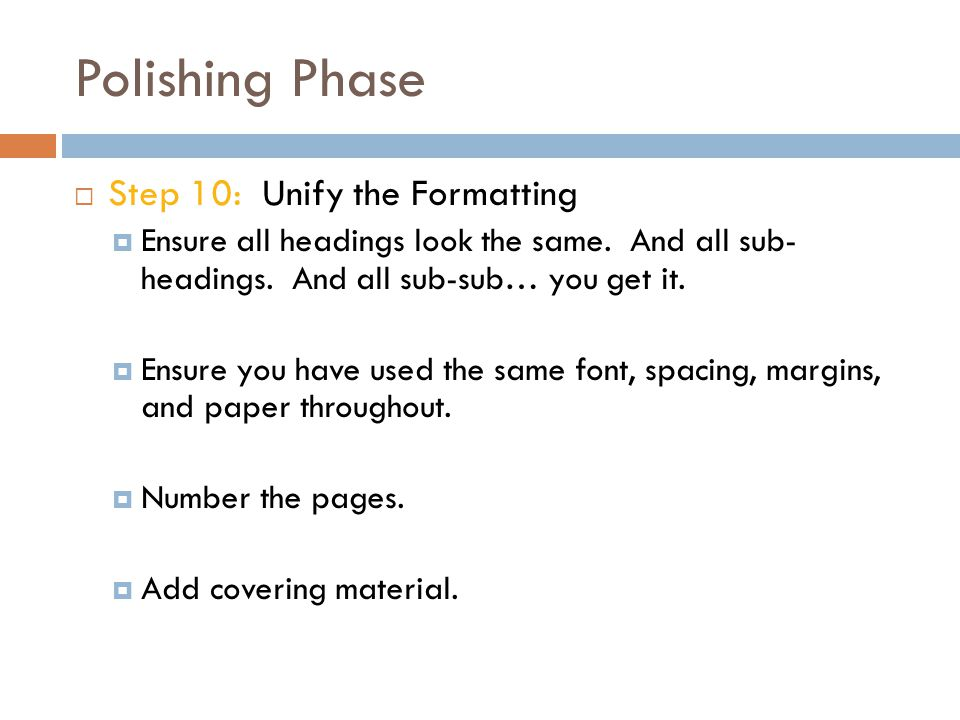 Polishing Phase  Step 10: Unify the Formatting  Ensure all headings look the same. And all sub- headings. And all sub-sub… you get it.  Ensure you