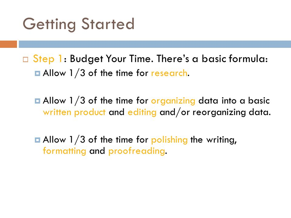 Getting Started  Step 1: Budget Your Time. There's a basic formula:  Allow 1/3 of the time for research.  Allow 1/3 of the time for organizing data
