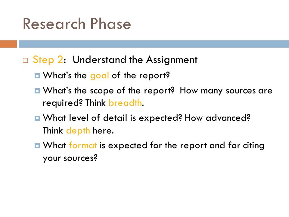 Research Phase  Step 2: Understand the Assignment  What's the goal of the report?  What's the scope of the report? How many sources are required? T