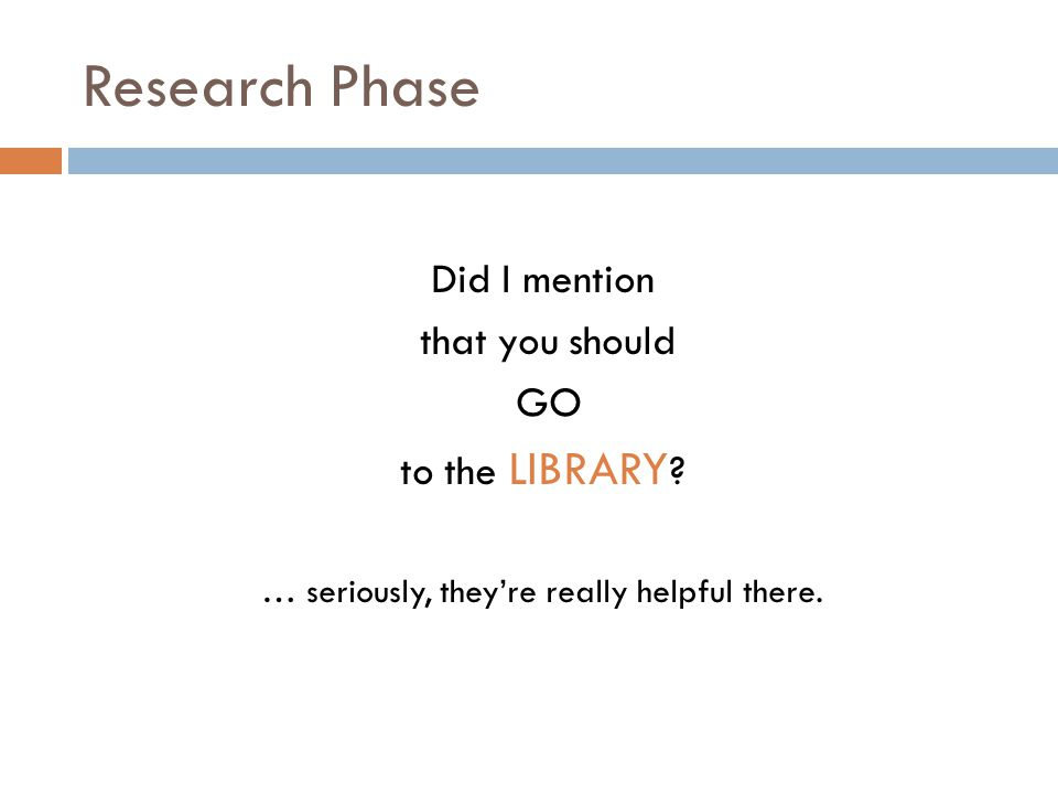 Research Phase Did I mention that you should GO to the LIBRARY ? … seriously, they're really helpful there.