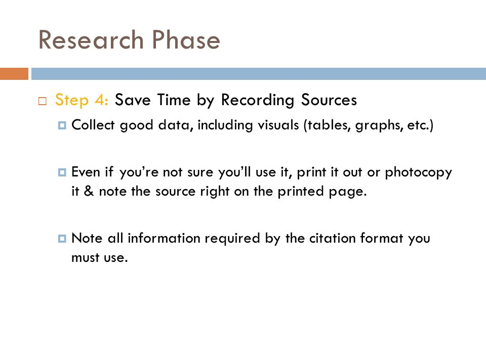Research Phase  Step 4: Save Time by Recording Sources  Collect good data, including visuals (tables, graphs, etc.)  Even if you're not sure you'll use it, print it out or photocopy it & note the source right on the printed page.