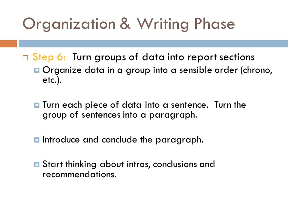 Organization & Writing Phase  Step 6: Turn groups of data into report sections  Organize data in a group into a sensible order (chrono, etc.).