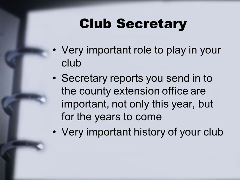 Club Secretary Very important role to play in your club Secretary reports you send in to the county extension office are important, not only this year, but for the years to come Very important history of your club