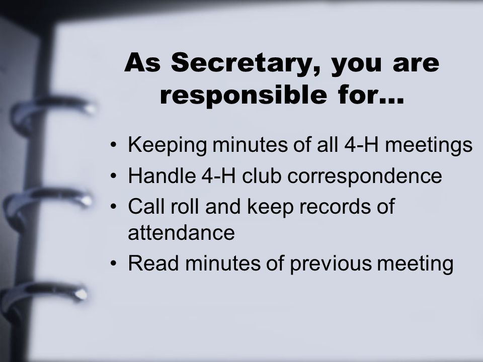 As Secretary, you are responsible for… Keeping minutes of all 4-H meetings Handle 4-H club correspondence Call roll and keep records of attendance Read minutes of previous meeting