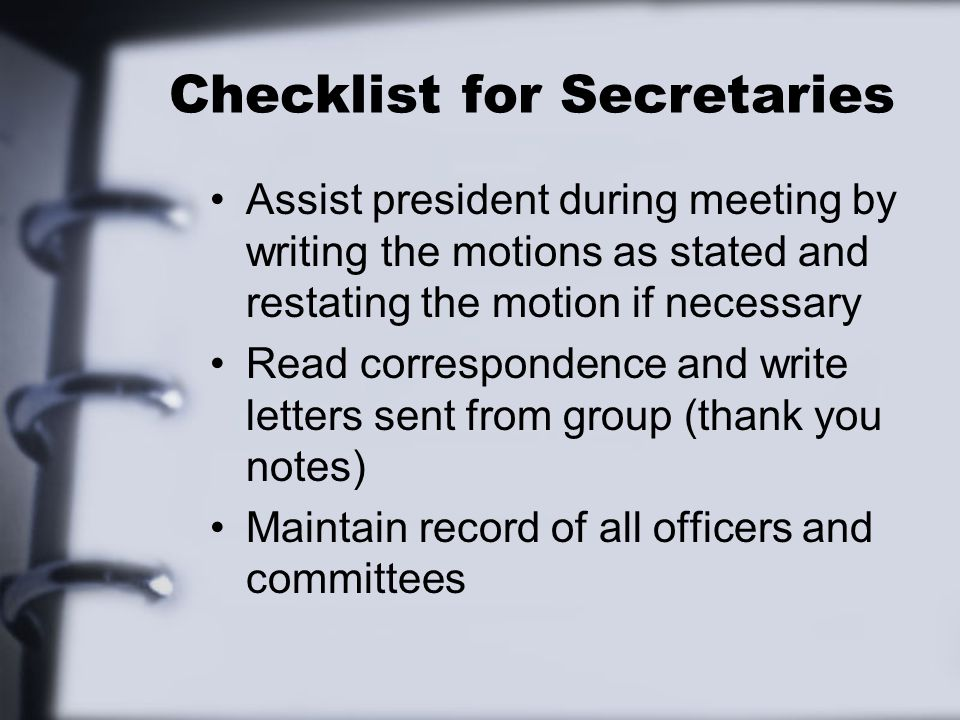 Checklist for Secretaries Assist president during meeting by writing the motions as stated and restating the motion if necessary Read correspondence and write letters sent from group (thank you notes) Maintain record of all officers and committees