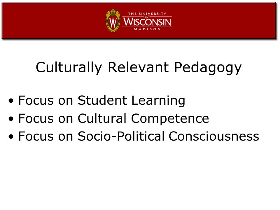 Culturally Relevant Pedagogy Focus on Student Learning Focus on Cultural Competence Focus on Socio-Political Consciousness