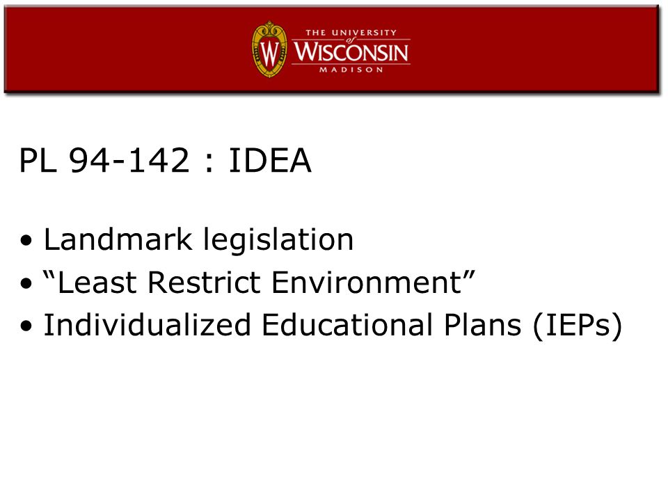 PL 94-142 : IDEA Landmark legislation Least Restrict Environment Individualized Educational Plans (IEPs)