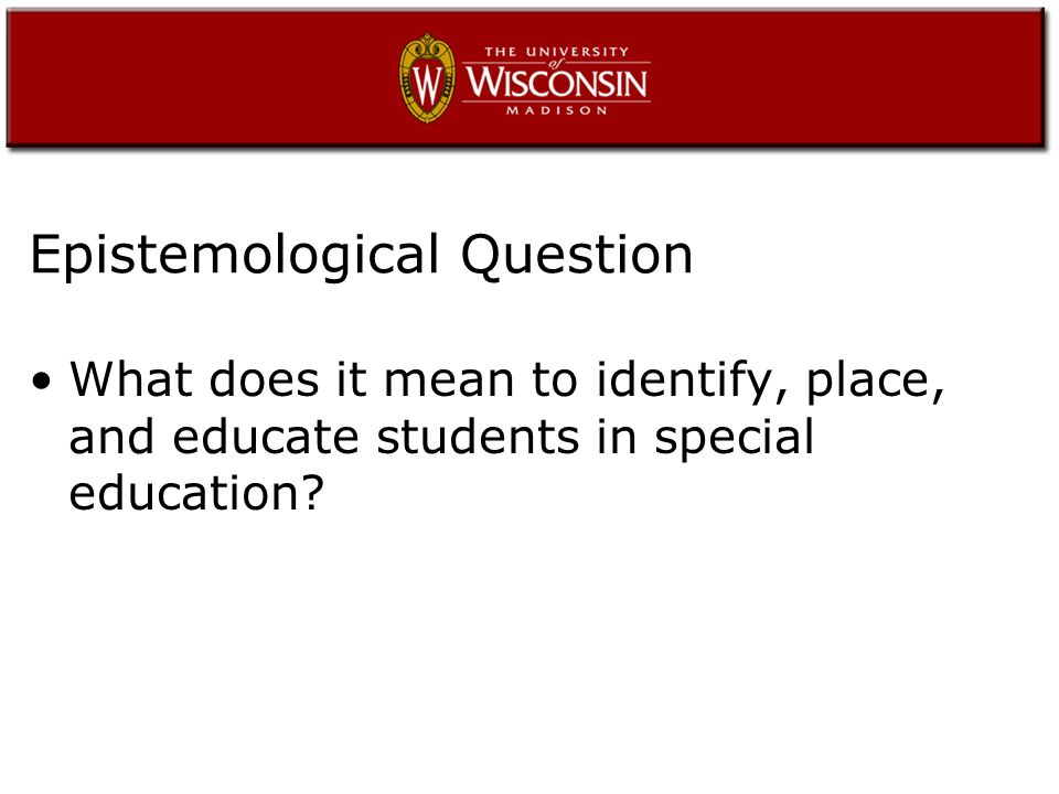 Epistemological Question What does it mean to identify, place, and educate students in special education