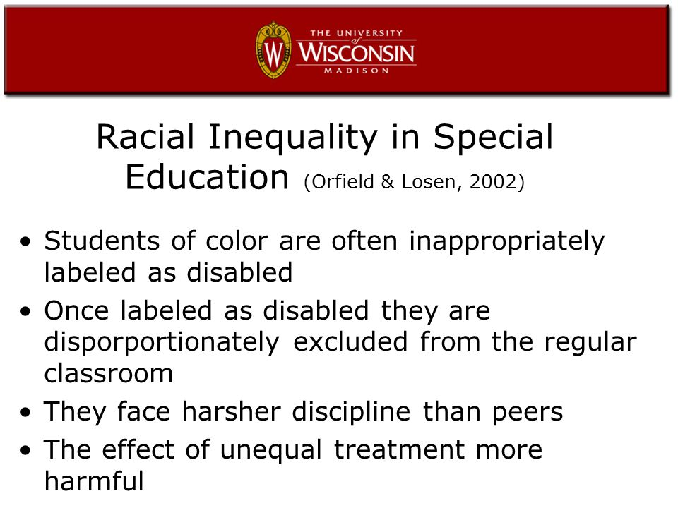 Racial Inequality in Special Education (Orfield & Losen, 2002) Students of color are often inappropriately labeled as disabled Once labeled as disabled they are disporportionately excluded from the regular classroom They face harsher discipline than peers The effect of unequal treatment more harmful