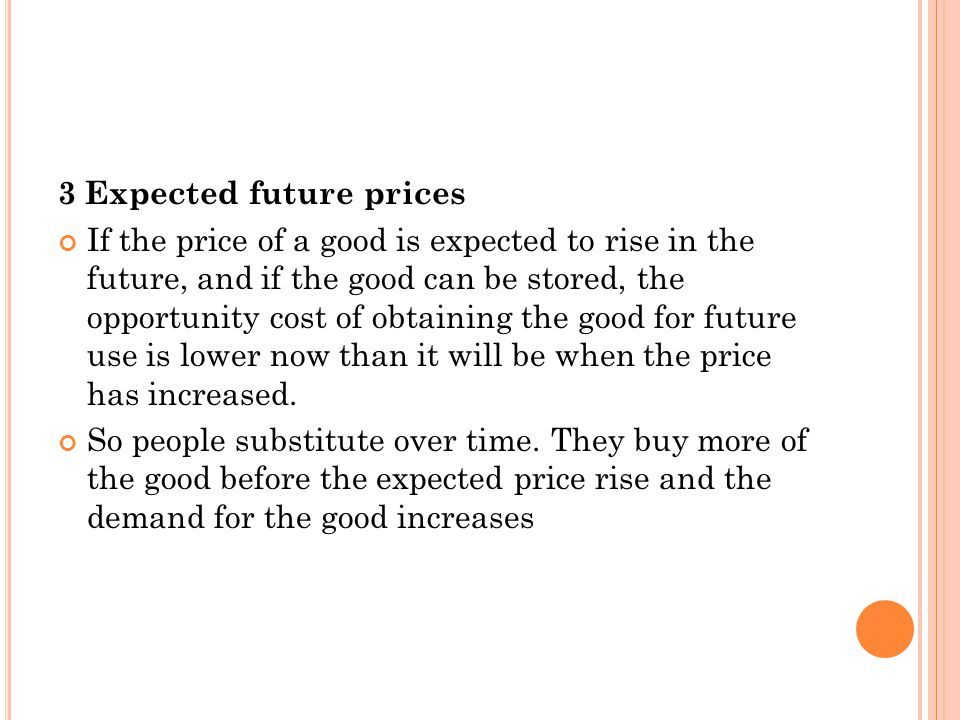 3 Expected future prices If the price of a good is expected to rise in the future, and if the good can be stored, the opportunity cost of obtaining th