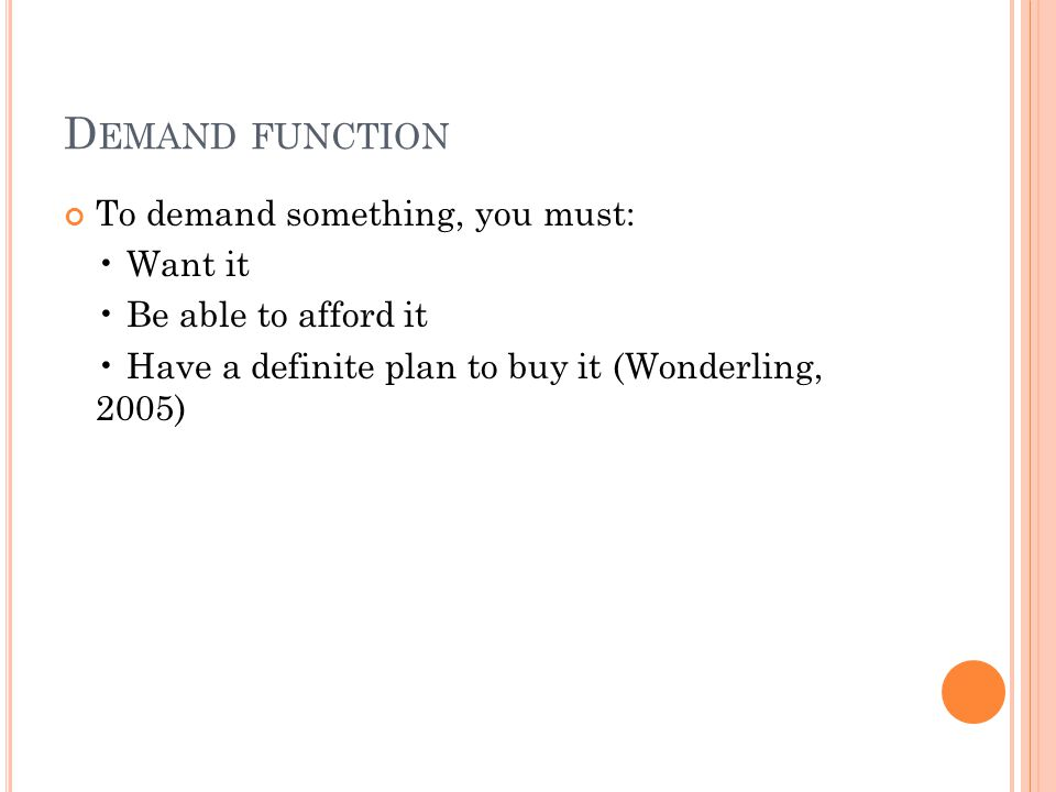 D EMAND FUNCTION To demand something, you must: Want it Be able to afford it Have a definite plan to buy it (Wonderling, 2005)