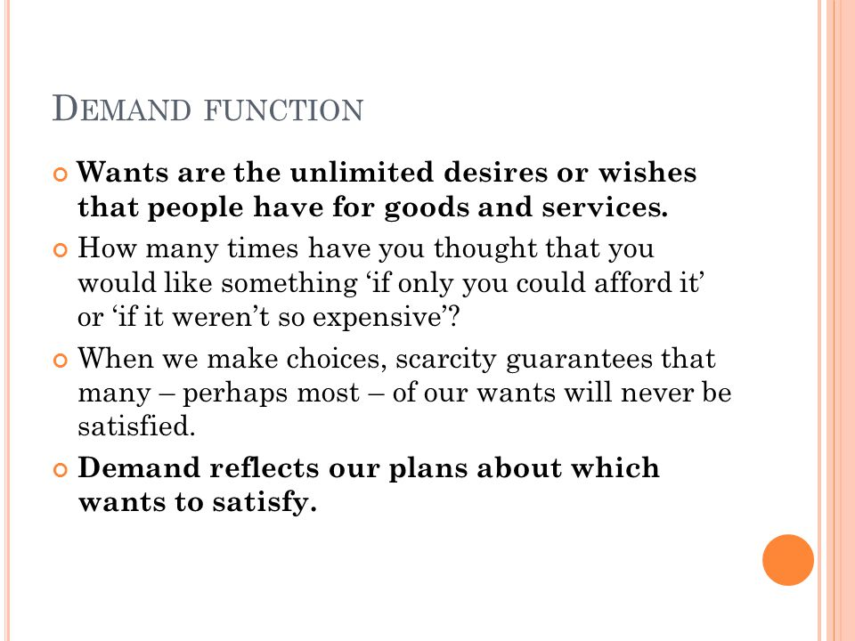 D EMAND FUNCTION Wants are the unlimited desires or wishes that people have for goods and services. How many times have you thought that you would lik
