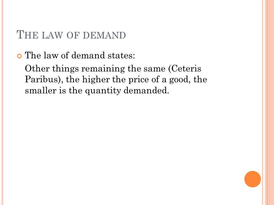 T HE LAW OF DEMAND The law of demand states: Other things remaining the same (Ceteris Paribus), the higher the price of a good, the smaller is the qua