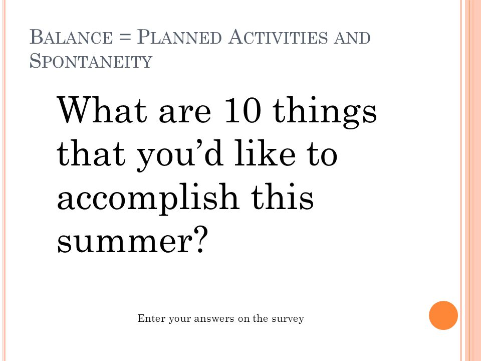 B ALANCE = P LANNED A CTIVITIES AND S PONTANEITY What are 10 things that you'd like to accomplish this summer? Enter your answers on the survey