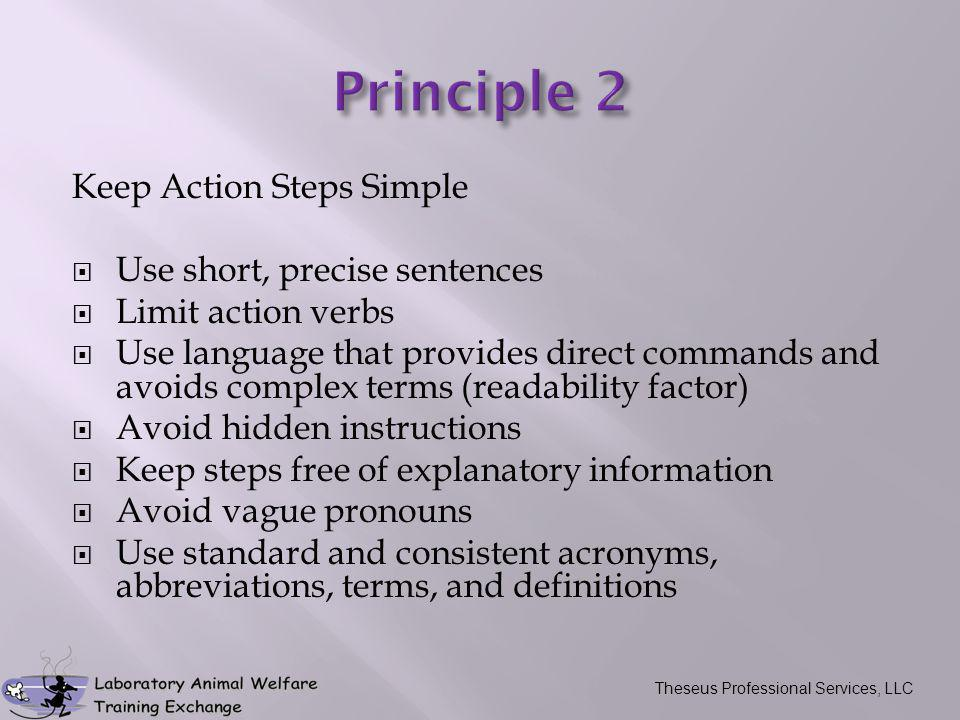 Keep Action Steps Simple  Use short, precise sentences  Limit action verbs  Use language that provides direct commands and avoids complex terms (readability factor)  Avoid hidden instructions  Keep steps free of explanatory information  Avoid vague pronouns  Use standard and consistent acronyms, abbreviations, terms, and definitions Theseus Professional Services, LLC