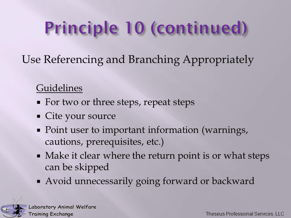 Use Referencing and Branching Appropriately Guidelines  For two or three steps, repeat steps  Cite your source  Point user to important information (warnings, cautions, prerequisites, etc.)  Make it clear where the return point is or what steps can be skipped  Avoid unnecessarily going forward or backward Theseus Professional Services, LLC