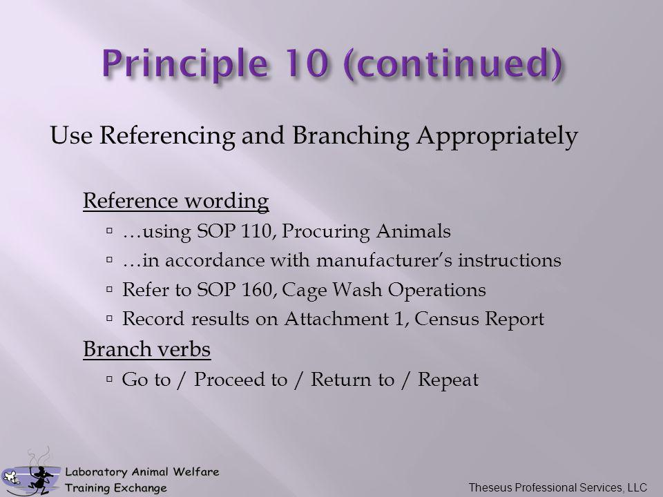 Use Referencing and Branching Appropriately Reference wording  …using SOP 110, Procuring Animals  …in accordance with manufacturer's instructions  Refer to SOP 160, Cage Wash Operations  Record results on Attachment 1, Census Report Branch verbs  Go to / Proceed to / Return to / Repeat Theseus Professional Services, LLC