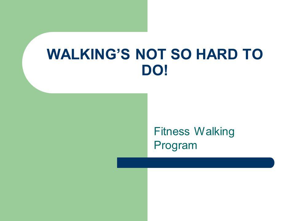 WALKING'S NOT SO HARD TO DO! Fitness Walking Program