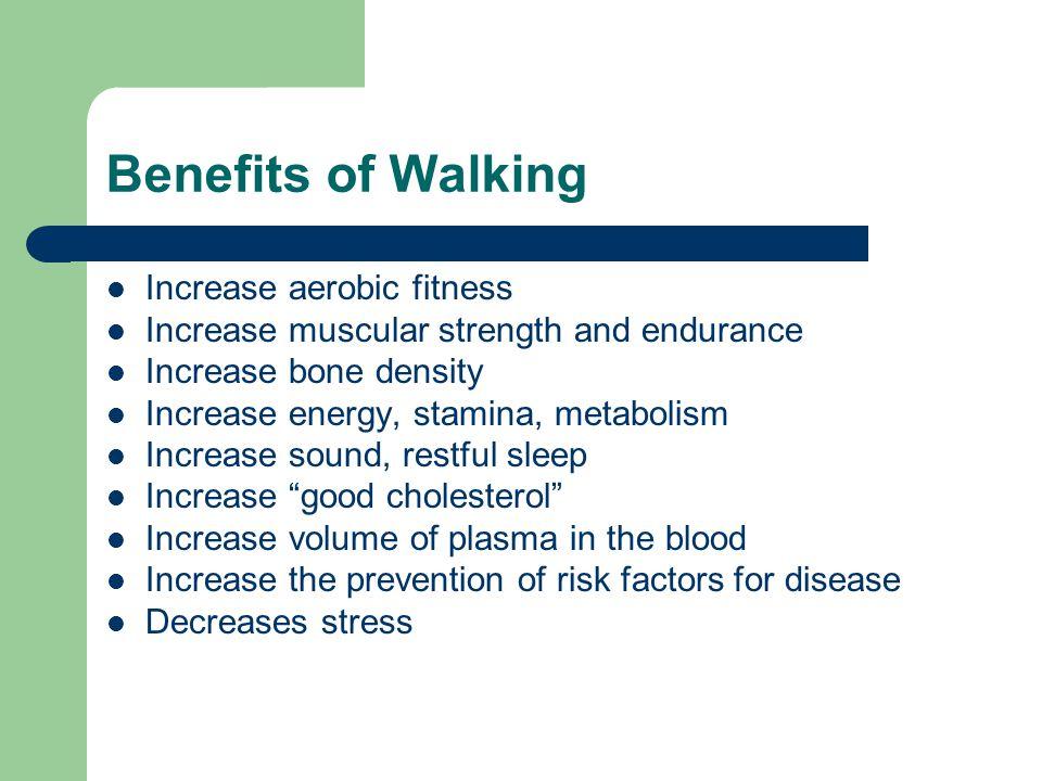 Benefits of Walking Increase aerobic fitness Increase muscular strength and endurance Increase bone density Increase energy, stamina, metabolism Incre