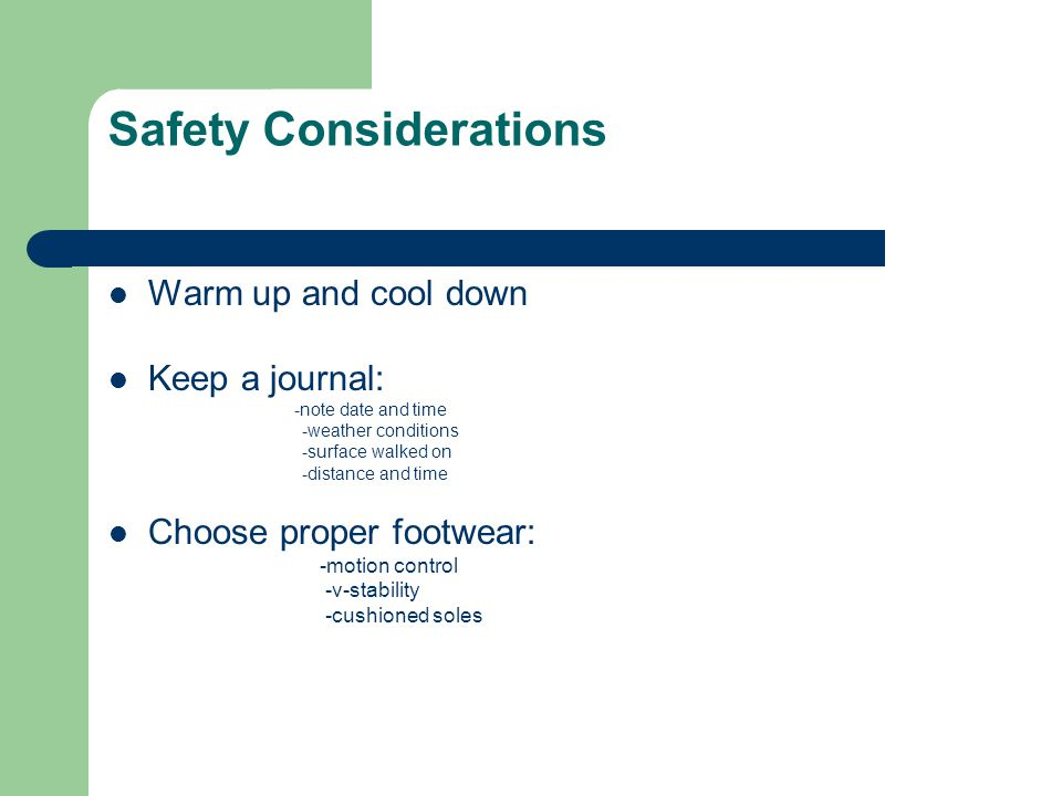 Safety Considerations Warm up and cool down Keep a journal: -note date and time -weather conditions -surface walked on -distance and time Choose prope