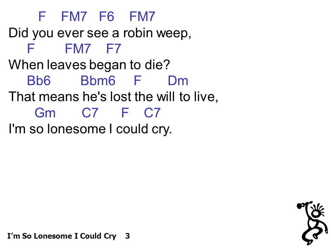 F FM7 F6 FM7 Did you ever see a robin weep, F FM7 F7 When leaves began to die.