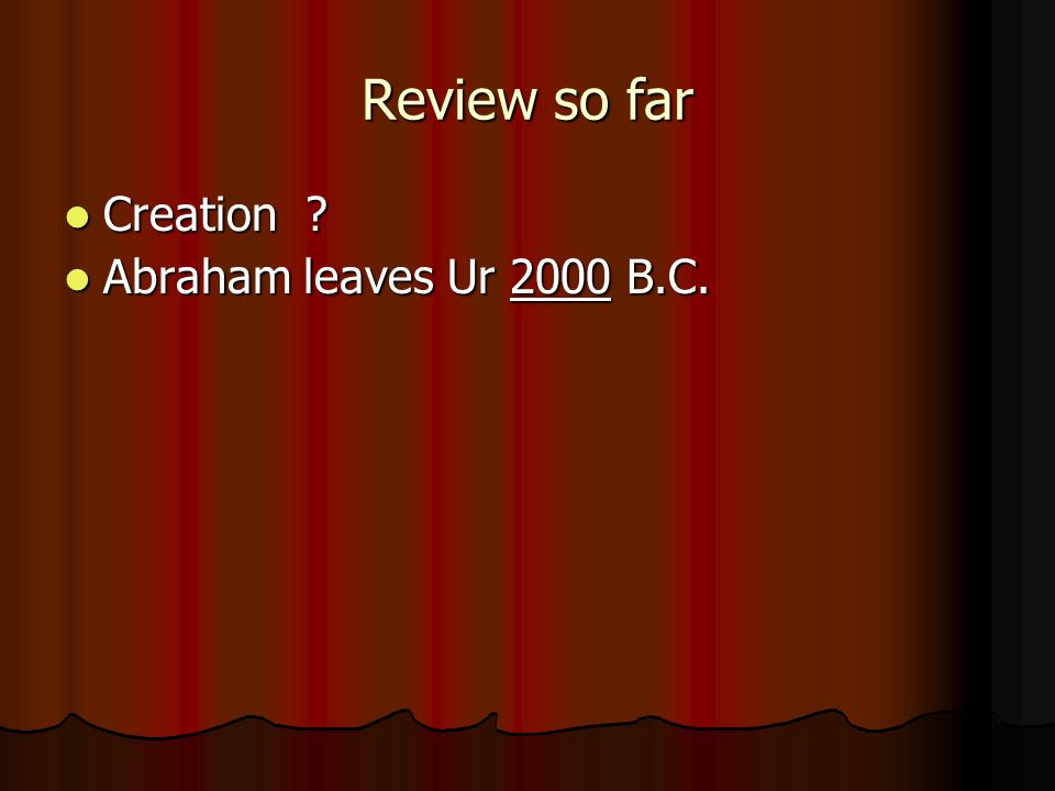 Review so far Creation ? Creation ? Abraham leaves Ur 2000 B.C. Abraham leaves Ur 2000 B.C.