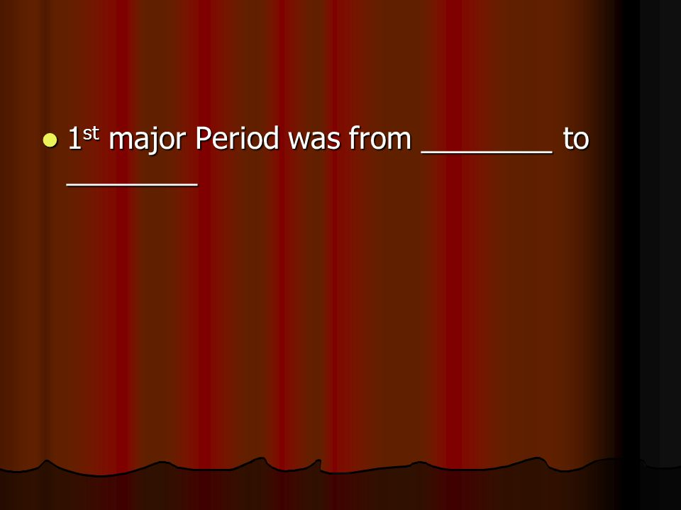 1 st major Period was from ________ to ________ 1 st major Period was from ________ to ________