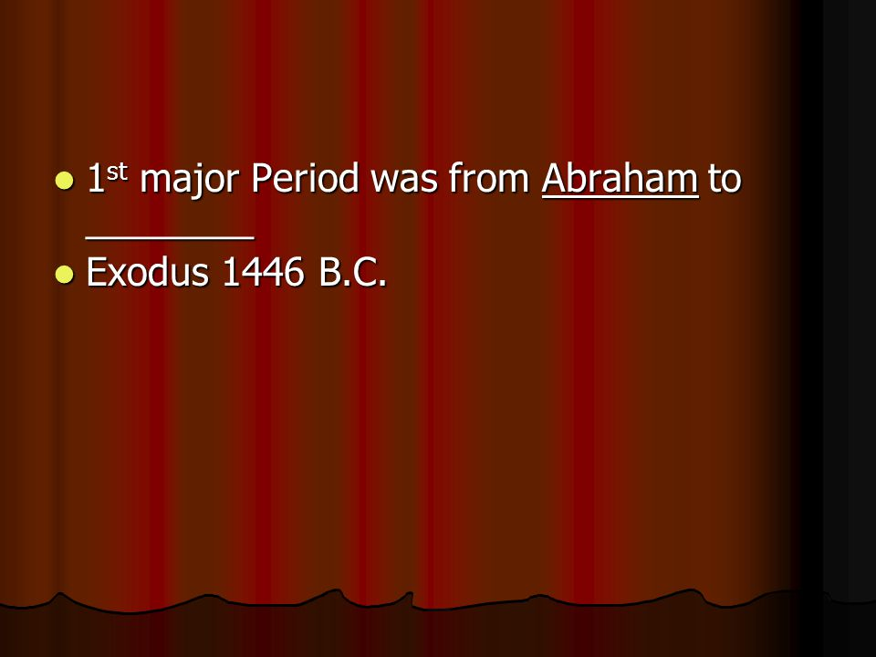 1 st major Period was from Abraham to ________ 1 st major Period was from Abraham to ________ Exodus 1446 B.C. Exodus 1446 B.C.