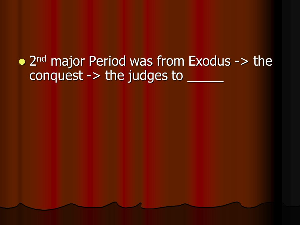 2 nd major Period was from Exodus -> the conquest -> the judges to _____ 2 nd major Period was from Exodus -> the conquest -> the judges to _____