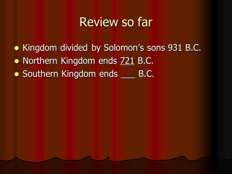 Review so far Kingdom divided by Solomon's sons 931 B.C. Kingdom divided by Solomon's sons 931 B.C. Northern Kingdom ends 721 B.C. Northern Kingdom en