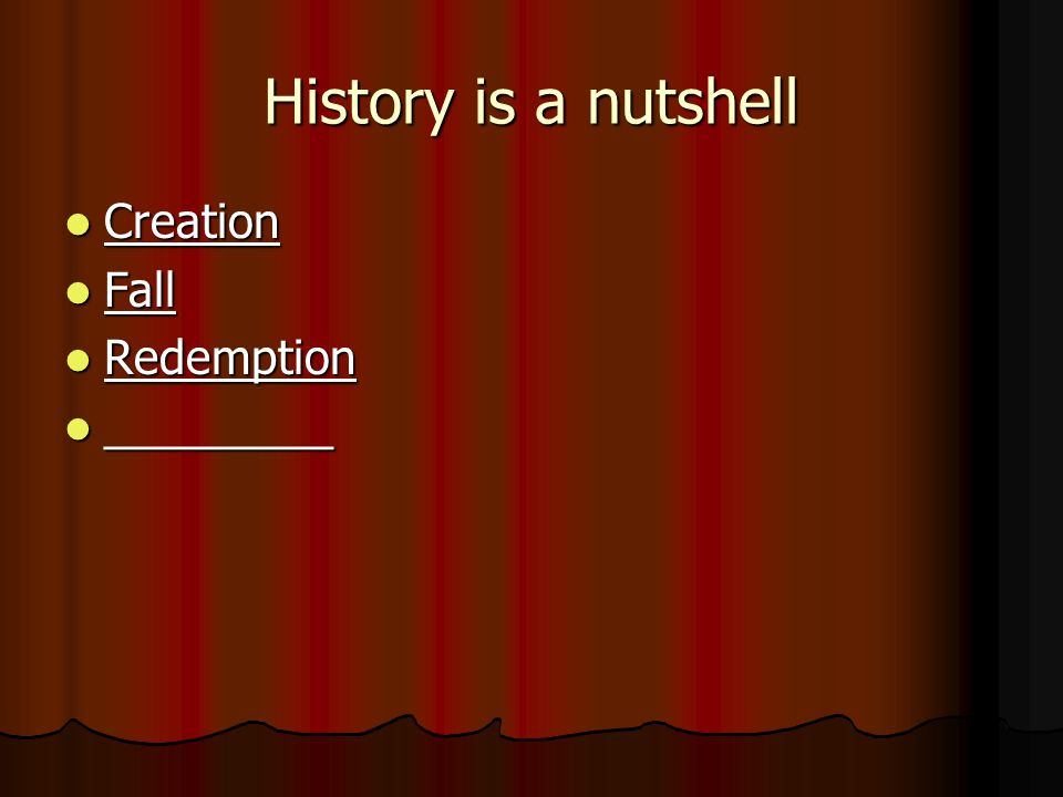 History is a nutshell Creation Creation Fall Fall Redemption Redemption _________ _________