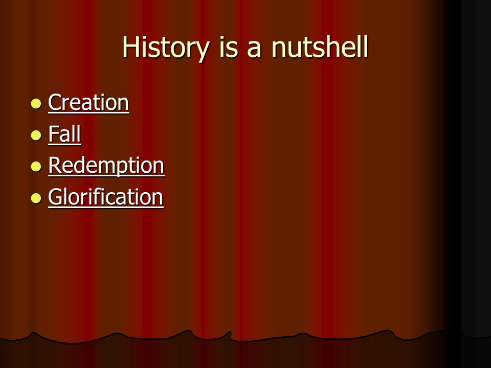 History is a nutshell Creation Creation Fall Fall Redemption Redemption Glorification Glorification