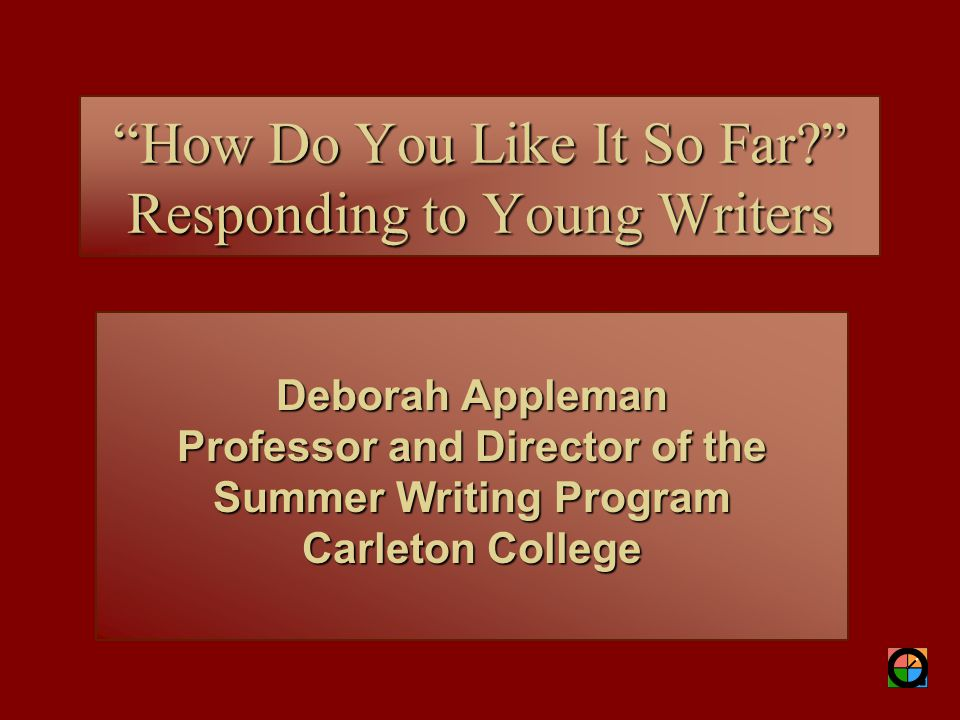 "Deborah Appleman Professor and Director of the Summer Writing Program Carleton College ""How Do You Like It So Far?"" Responding to Young Writers"