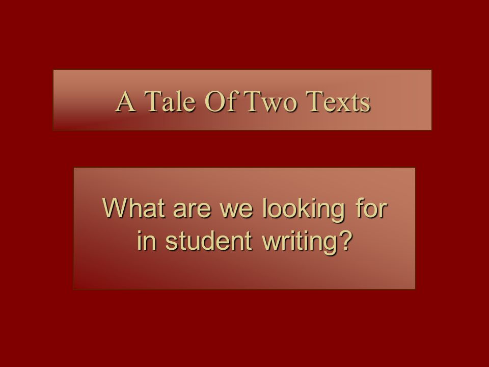 A Tale Of Two Texts What are we looking for in student writing?