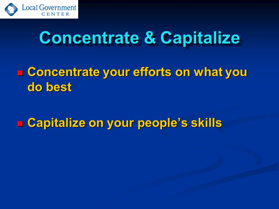 Concentrate & Capitalize Concentrate your efforts on what you do best Concentrate your efforts on what you do best Capitalize on your people's skills Capitalize on your people's skills