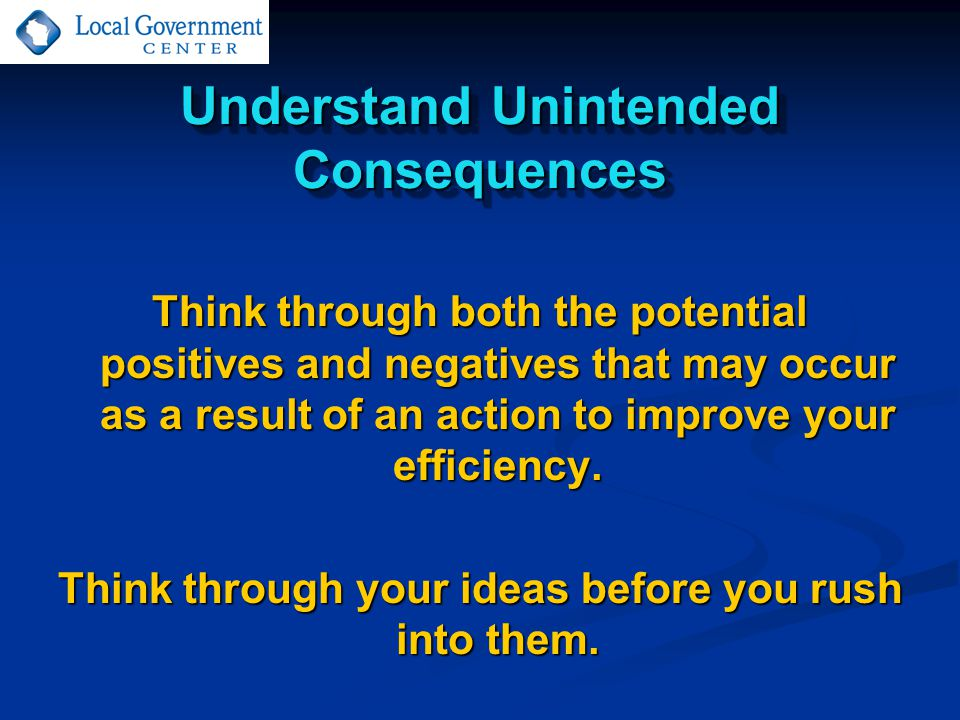Understand Unintended Consequences Think through both the potential positives and negatives that may occur as a result of an action to improve your efficiency.
