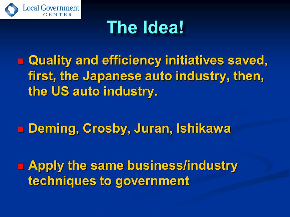 The Idea! Quality and efficiency initiatives saved, first, the Japanese auto industry, then, the US auto industry. Quality and efficiency initiatives