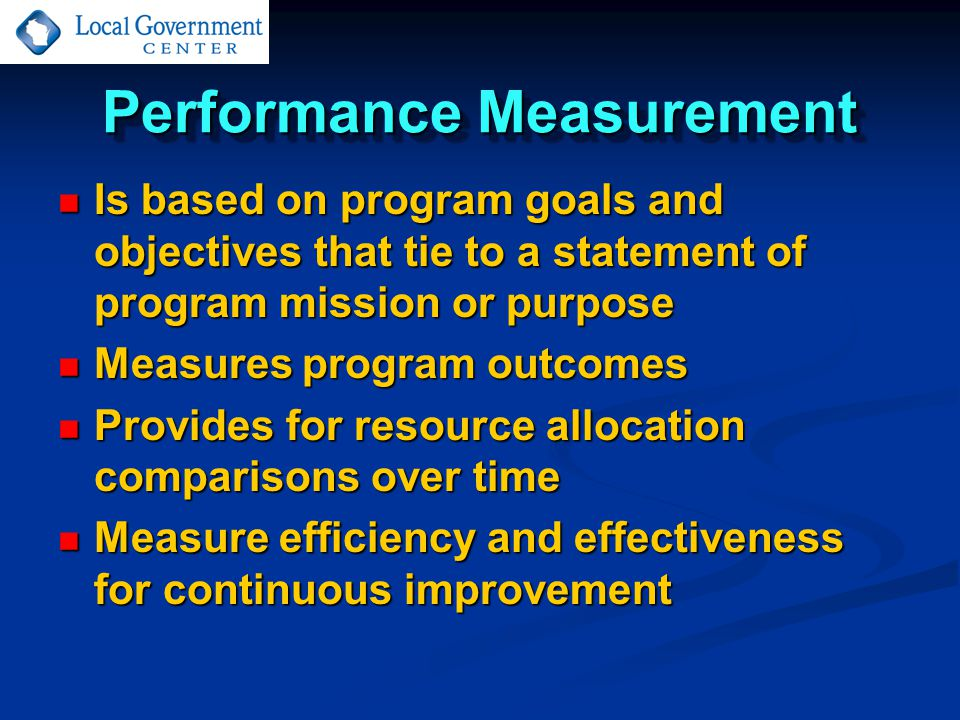 Performance Measurement Is based on program goals and objectives that tie to a statement of program mission or purpose Is based on program goals and objectives that tie to a statement of program mission or purpose Measures program outcomes Measures program outcomes Provides for resource allocation comparisons over time Provides for resource allocation comparisons over time Measure efficiency and effectiveness for continuous improvement Measure efficiency and effectiveness for continuous improvement
