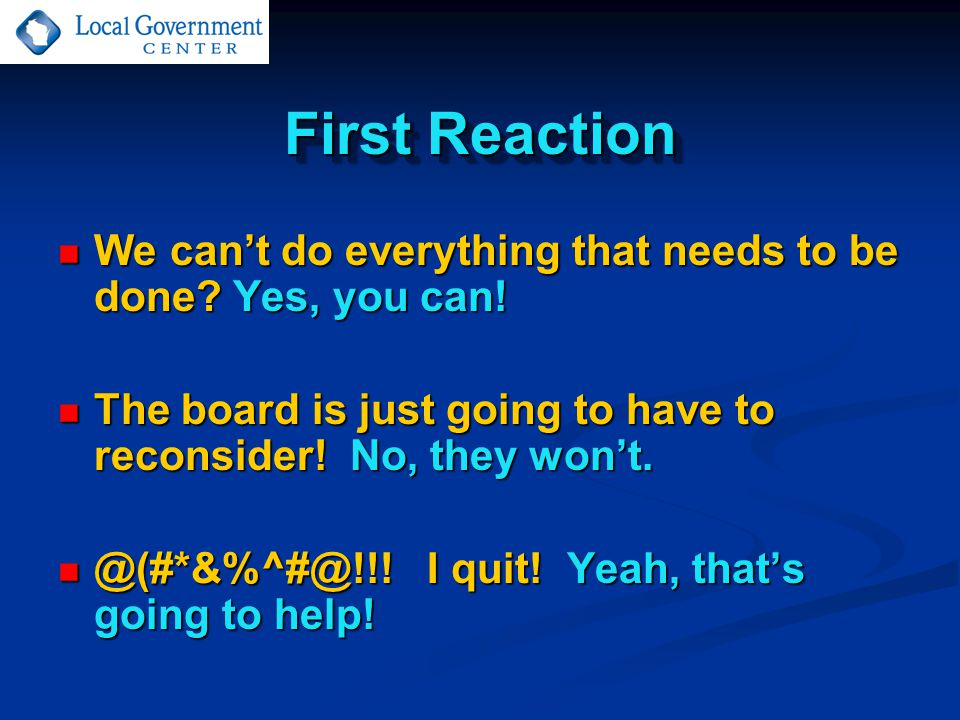 First Reaction We can't do everything that needs to be done.