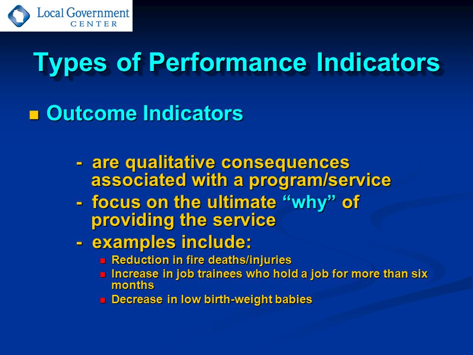 Types of Performance Indicators Outcome Indicators Outcome Indicators - are qualitative consequences associated with a program/service - focus on the ultimate why of providing the service - examples include: Reduction in fire deaths/injuries Reduction in fire deaths/injuries Increase in job trainees who hold a job for more than six months Increase in job trainees who hold a job for more than six months Decrease in low birth-weight babies Decrease in low birth-weight babies