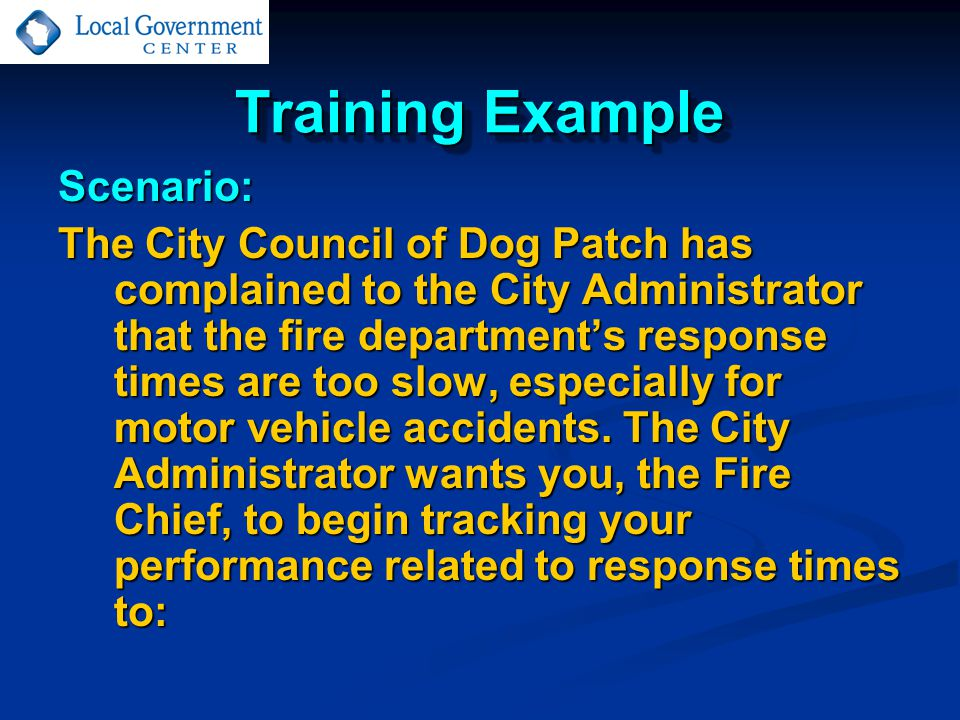 Training Example Scenario: The City Council of Dog Patch has complained to the City Administrator that the fire department's response times are too slow, especially for motor vehicle accidents.
