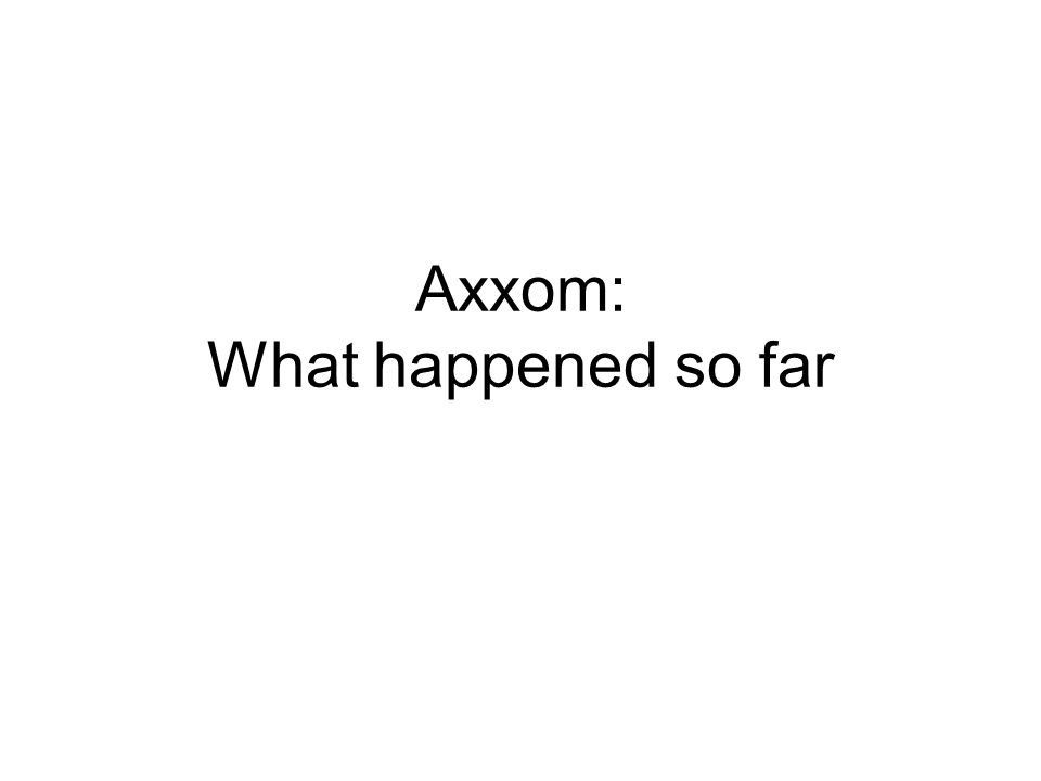 Axxom: What happened so far